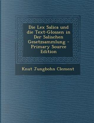 Die Lex Salica Und Die Text-Glossen in Der Salischen Gesetzsammlung by Knut Jungbohn Clement