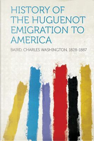 History of the Huguenot Emigration to America by Charles Washington Baird