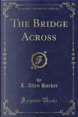 The Bridge Across (Classic Reprint) by L. Allen Harker