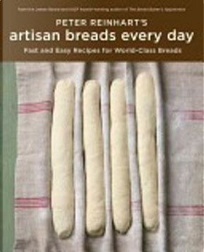 Peter Reinhart's Artisan Breads Every Day by Peter Reinhart