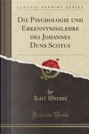 Die Psychologie und Erkenntnisslehre des Johannes Duns Scotus (Classic Reprint) by Karl Werner