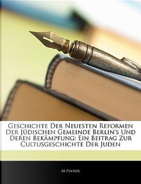 Geschichte der neuesten Reformen der jüdischen Gemeinde Berlin's und deren Bekämpfung. Ein Beitrag zur Cultusgeschichte der Juden by M Pinner