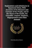 Explorations and Adventures in Equatorial Africa, with Accounts of the Manners and Customs of the People, and of the Chace of the Gorilla, the Crocodi by Paul Belloni Du Chaillu