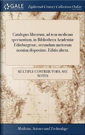 Catalogus Librorum, Ad Rem Medicam Spectantium, in Bibliotheca Academi� Edinburgen�, Secundum Auctorum Nomina Dispositus. Editio Altera. by Multiple Contributors