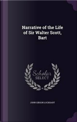 Narrative of the Life of Sir Walter Scott, Bart by John Gibson Lockhart
