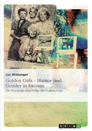 Golden Girls - Humor und Gender in Sitcoms by Luc Wildanger
