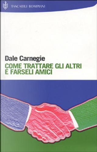 Come trattare gli altri e farseli amici by Dale Carnegie