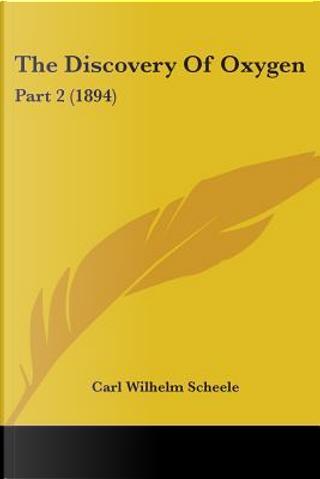 The Discovery Of Oxygen by Carl Wilhelm Scheele