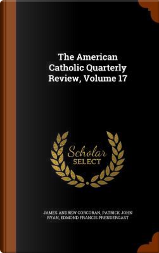 The American Catholic Quarterly Review, Volume 17 by James Andrew Corcoran