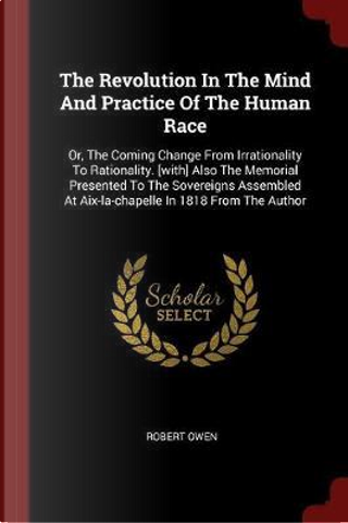 The Revolution in the Mind and Practice of the Human Race by Robert Owen