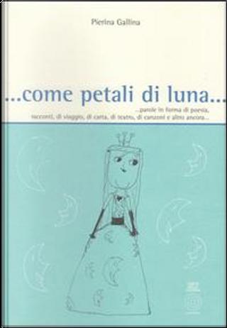 . Come petali di luna. Parole in forma di poesia, racconti, di viaggio, di carta, di teatro, di canzoni e altro ancora. by Pierina Gallina