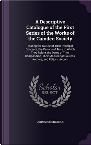 A Descriptive Catalogue of the First Series of the Works of the Camden Society by John Gough Nichols