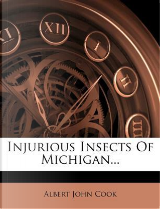 Injurious Insects of Michigan... by Albert John Cook