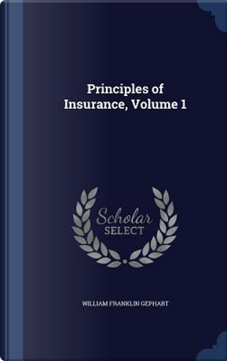 Principles of Insurance; Volume 1 by William Franklin Gephart