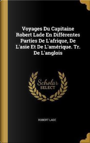 Voyages Du Capitaine Robert Lade En Differentes Parties de l'Afrique, de l'Asie Et de l'Amerique. Tr. de l'Anglois by Robert Lade