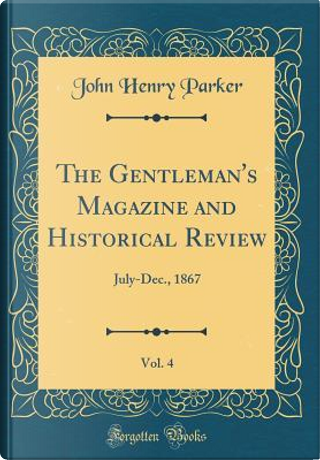 The Gentleman's Magazine and Historical Review, Vol. 4 by John Henry Parker