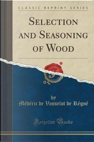 Selection and Seasoning of Wood (Classic Reprint) by Médéric de Vasselot de Régné