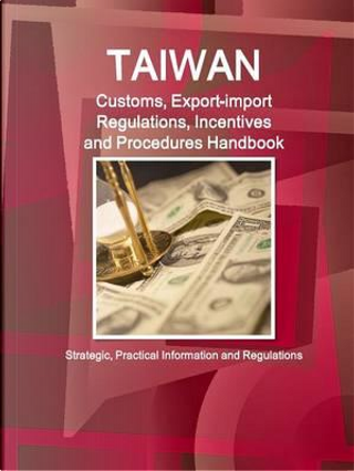 Taiwan Customs, Export-import Regulations, Incentives and Procedures Handbook by USA International Business Publications