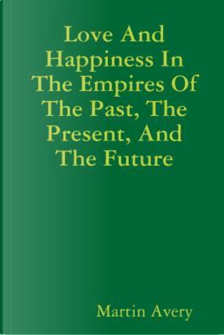 Love And Happiness In The Empires Of The Past, The Present, And The Future by Martin Avery