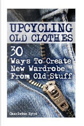 Upcycling Old Clothes by Charlotte Byrd