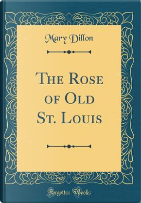 The Rose of Old St. Louis (Classic Reprint) by Mary Dillon