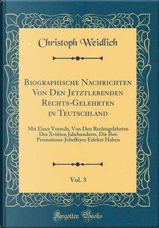 Biographische Nachrichten Von Den Jetztlebenden Rechts-Gelehrten in Teutschland, Vol. 3 by Christoph Weidlich
