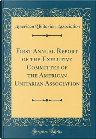 First Annual Report of the Executive Committee of the American Unitarian Association (Classic Reprint) by American Unitarian Association