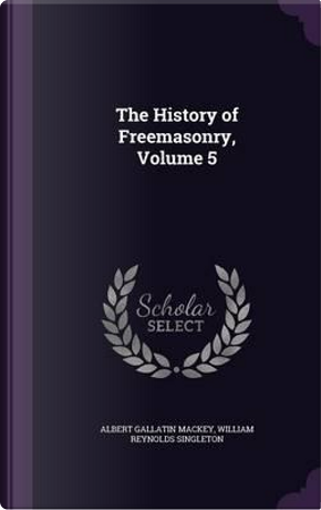 The History of Freemasonry, Volume 5 by Albert Gallatin Mackey