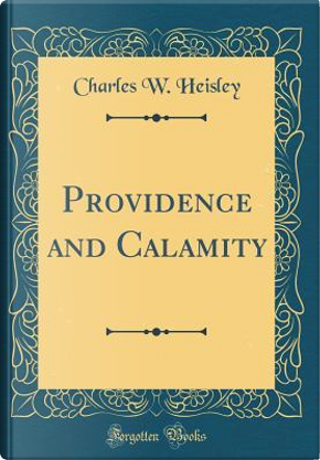 Providence and Calamity (Classic Reprint) by Charles W. Heisley