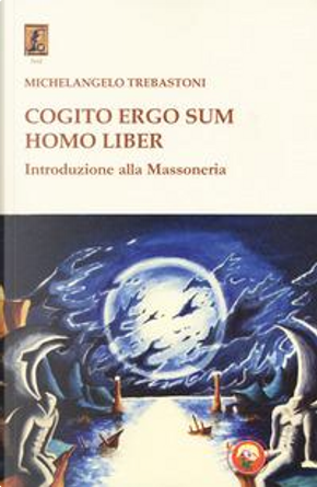 Cogito ergo sum homo liber. Introduzione alla massoneria by Michelangelo Trebastoni