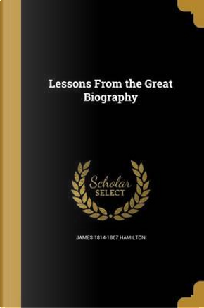 LESSONS FROM THE GRT BIOG by James 1814-1867 Hamilton