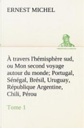 À travers l'hémisphère sud, ou Mon second voyage autour du monde Tome 1 Portugal, Sénégal, Brésil, Uruguay, République Argentine, Chili, Pérou. by Ernest Michel