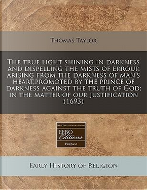 The True Light Shining in Darkness and Dispelling the Mists of Errour Arising from the Darkness of Man's Heart, Promoted by the Prince of Darkness ... In the Matter of Our Justification (1693) by Thomas Taylor