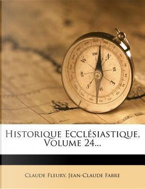 Historique Ecclesiastique, Volume 24... by Claude Fleury