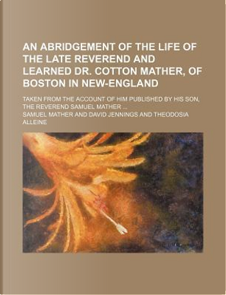 An Abridgement of the Life of the Late Reverend and Learned Dr. Cotton Mather, of Boston in New-England; Taken from the Account of Him Published by H by Samuel Mather