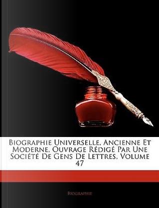 Biographie Universelle, Ancienne Et Moderne, Ouvrage Rdig Par Une Socit de Gens de Lettres, Volume 47 by Biographie