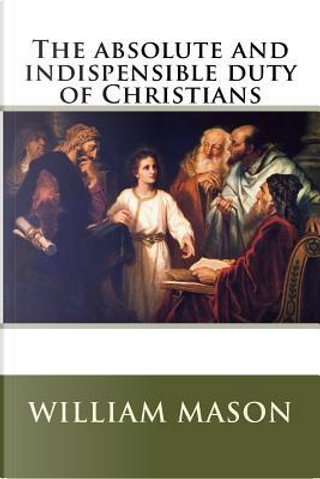 The absolute and indispensible duty of Christians by William Mason