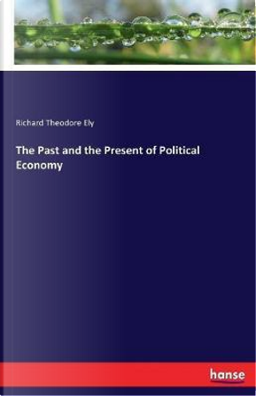 The Past and the Present of Political Economy by Richard Theodore Ely