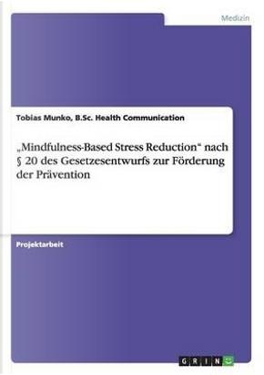 """""""Mindfulness-Based Stress Reduction"""" nach § 20 des Gesetzesentwurfs zur Förderung der Prävention by B. Sc. Health Communication, Tobias Munko"""
