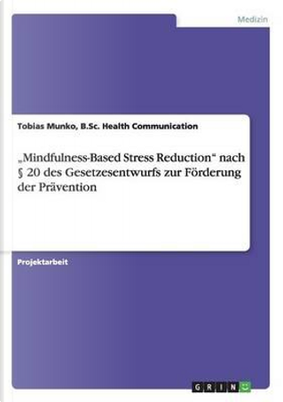 """Mindfulness-Based Stress Reduction"" nach § 20 des Gesetzesentwurfs zur Förderung der Prävention by B. Sc. Health Communication, Tobias Munko"