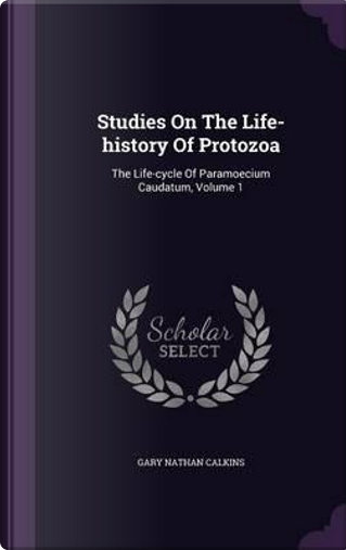 Studies on the Life-History of Protozoa by Gary Nathan Calkins