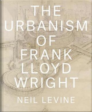 The Urbanism of Frank Lloyd Wright by Neil Levine