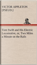 Tom Swift and His Electric Locomotive, or, Two Miles a Minute on the Rails by Victor [pseud. ] Appleton