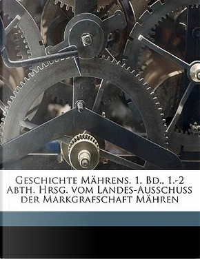 Geschichte Mahrens. 1. Bd., 1.-2 Abth. Hrsg. Vom Landes-Ausschuss Der Markgrafschaft Mahren by Bertold Bretholz