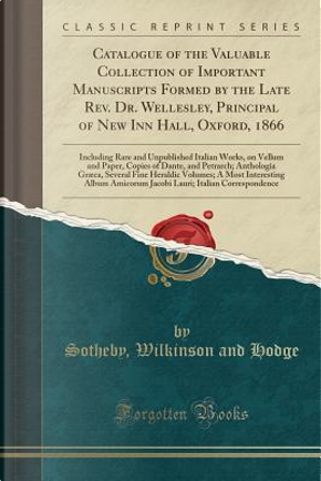 Catalogue of the Valuable Collection of Important Manuscripts Formed by the Late Rev. Dr. Wellesley, Principal of New Inn Hall, Oxford, 1866 by Sotheby Wilkinson And Hodge