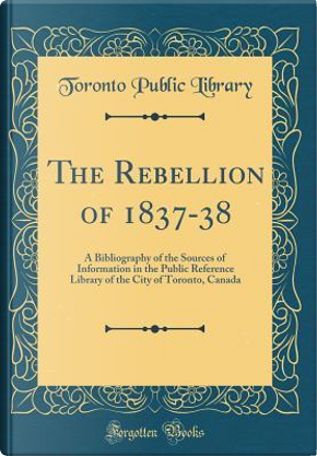 The Rebellion of 1837-38 by Toronto Public Library