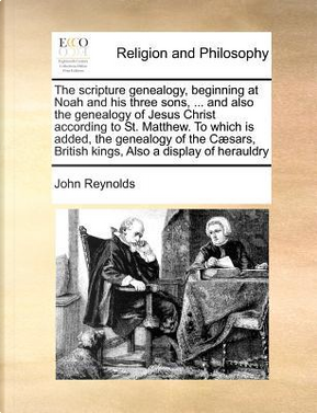 The Scripture Genealogy, Beginning at Noah and His Three Sons, ... and Also the Genealogy of Jesus Christ According to St. Matthew. to Which Is Added, by John Reynolds