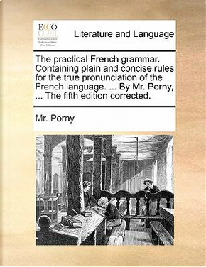 The Practical French Grammar. Containing Plain and Concise Rules for the True Pronunciation of the French Language. ... by Mr. Porny, ... the Fifth Ed by MR Porny