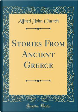 Stories From Ancient Greece (Classic Reprint) by Alfred John Church