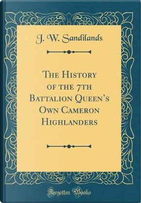 The History of the 7th Battalion Queen's Own Cameron Highlanders (Classic Reprint) by J. W. Sandilands
